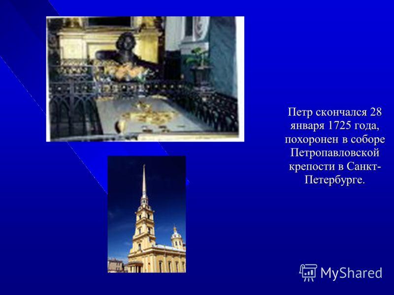 Петр скончался 28 января 1725 года, похоронен в соборе Петропавловской крепости в Санкт- Петербурге.