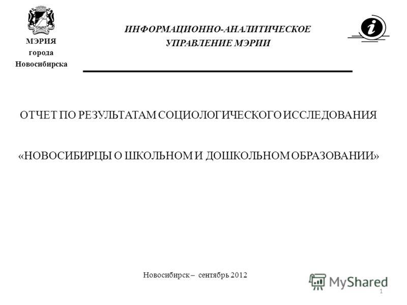 ОТЧЕТ ПО РЕЗУЛЬТАТАМ СОЦИОЛОГИЧЕСКОГО ИССЛЕДОВАНИЯ «НОВОСИБИРЦЫ О ШКОЛЬНОМ И ДОШКОЛЬНОМ ОБРАЗОВАНИИ» Новосибирск – сентябрь 2012 ИНФОРМАЦИОННО-АНАЛИТИЧЕСКОЕ УПРАВЛЕНИЕ МЭРИИ МЭРИЯ города Новосибирска 1