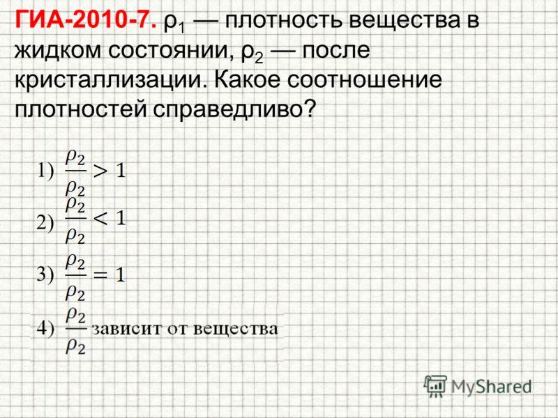 ГИА-2010-7. ρ 1 плотность вещества в жидком состоянии, ρ 2 после кристаллизации. Какое соотношение плотностей справедливо? 1) 2) 3) 4) зависит от вещества
