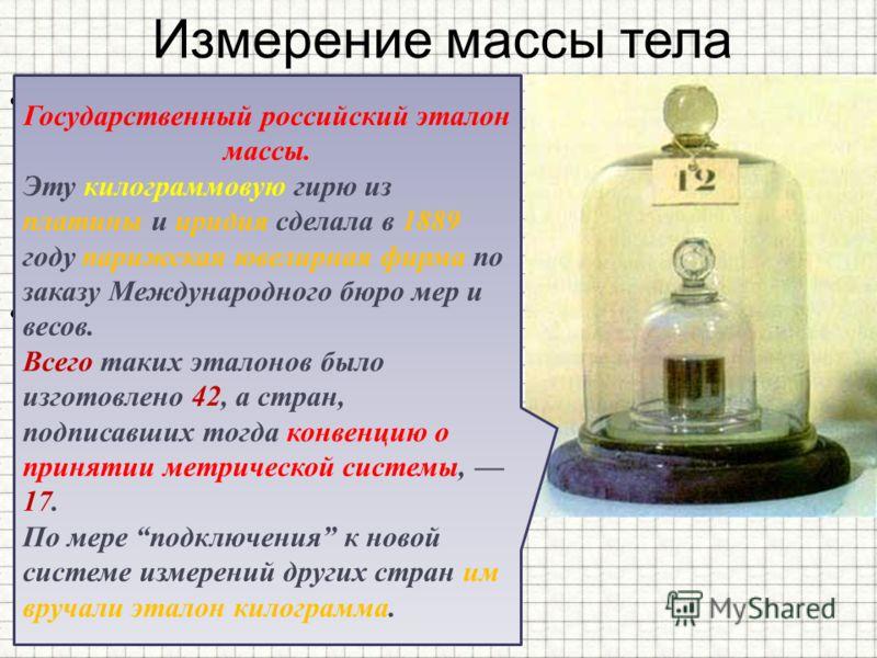 Измерение массы тела За единицу массы в Международной системе принята масса специального эталона, изготовленного из сплава платины и иридия. Масса этого эталона называется килограммом (кг). Государственный российский эталон массы. Эту килограммовую г