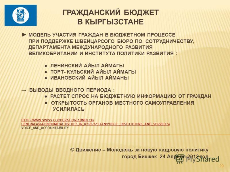 © Движение – Молодежь за новую кадровую политику город Бишкек 24 Апреля 2012 год МОДЕЛЬ УЧАСТИЯ ГРАЖДАН В БЮДЖЕТНОМ ПРОЦЕССЕ ПРИ ПОДДЕРЖКЕ ШВЕЙЦАРСОГО БЮРО ПО СОТРУДНИЧЕСТВУ, ДЕПАРТАМЕНТА МЕЖДУНАРОДНОГО РАЗВИТИЯ ВЕЛИКОБРИТАНИИ И ИНСТИТУТА ПОЛИТИКИ РА