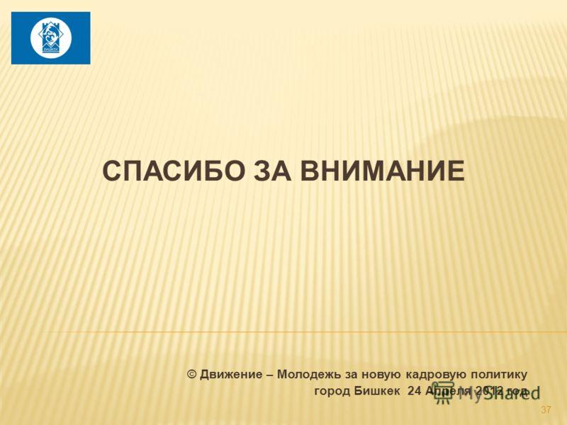 СПАСИБО ЗА ВНИМАНИЕ © Движение – Молодежь за новую кадровую политику город Бишкек 24 Апреля 2012 год 37