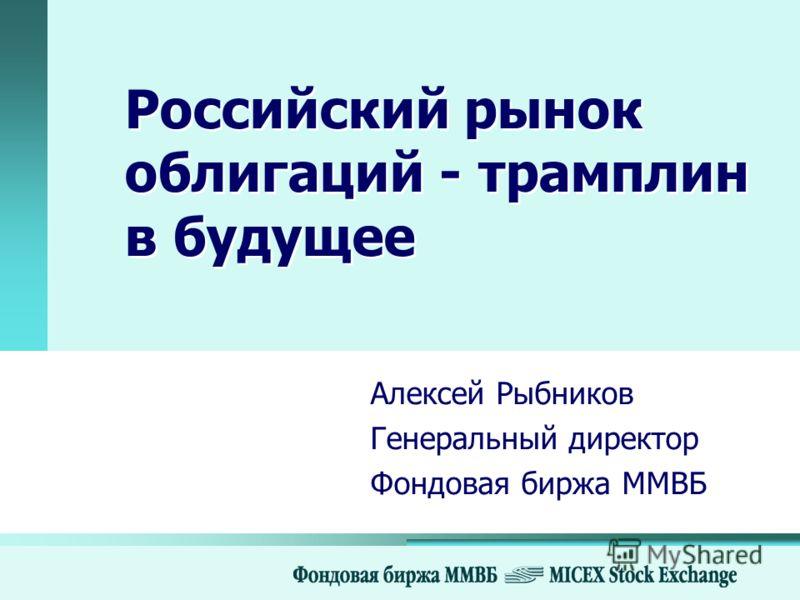 Российский рынок облигаций - трамплин в будущее Алексей Рыбников Генеральный директор Фондовая биржа ММВБ