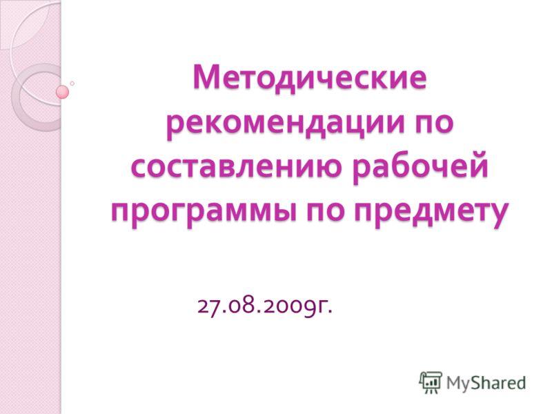 Методические рекомендации по составлению рабочей программы по предмету 27.08.2009 г.