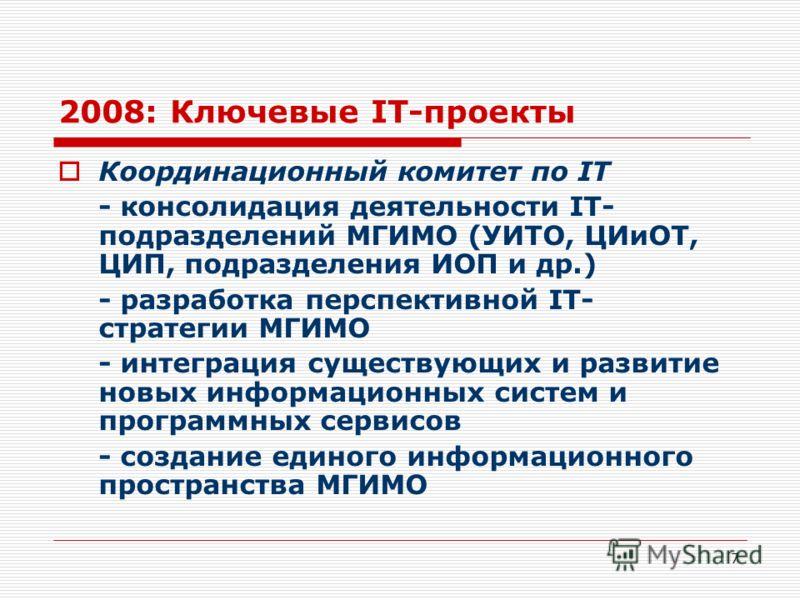 7 2008: Ключевые IT-проекты Координационный комитет по IT - консолидация деятельности IT- подразделений МГИМО (УИТО, ЦИиОТ, ЦИП, подразделения ИОП и др.) - разработка перспективной IT- стратегии МГИМО - интеграция существующих и развитие новых информ