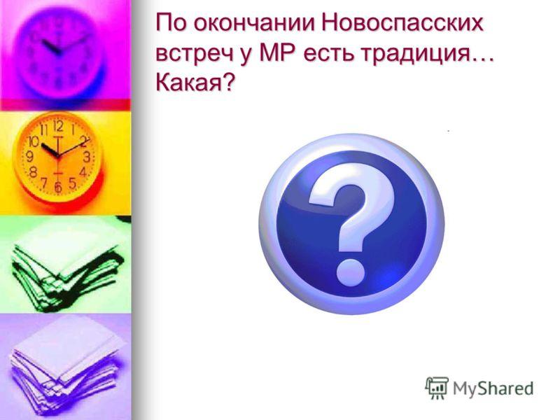По окончании Новоспасских встреч у МР есть традиция… Какая?