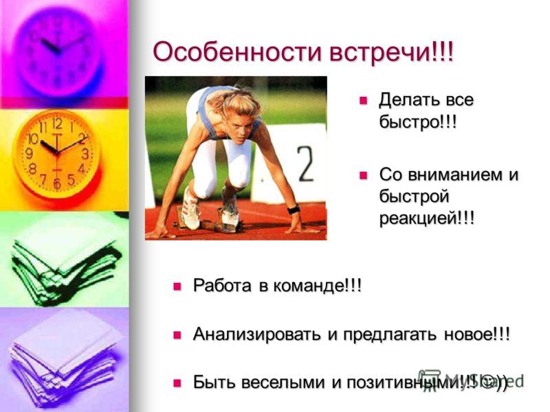 Особенности встречи!!! Делать все быстро!!! Делать все быстро!!! Со вниманием и быстрой реакцией!!! Со вниманием и быстрой реакцией!!! Работа в команде!!! Работа в команде!!! Анализировать и предлагать новое!!! Анализировать и предлагать новое!!! Быт