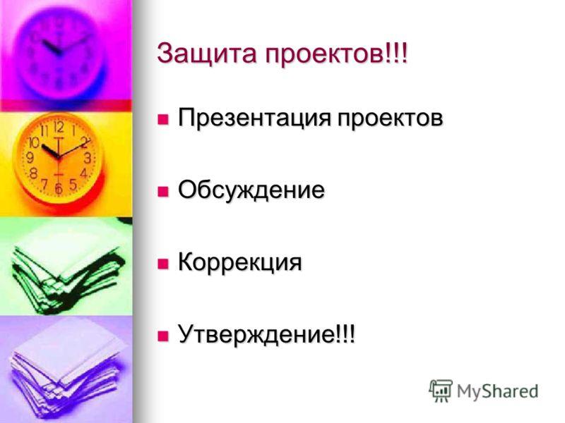 Защита проектов!!! Презентация проектов Презентация проектов Обсуждение Обсуждение Коррекция Коррекция Утверждение!!! Утверждение!!!