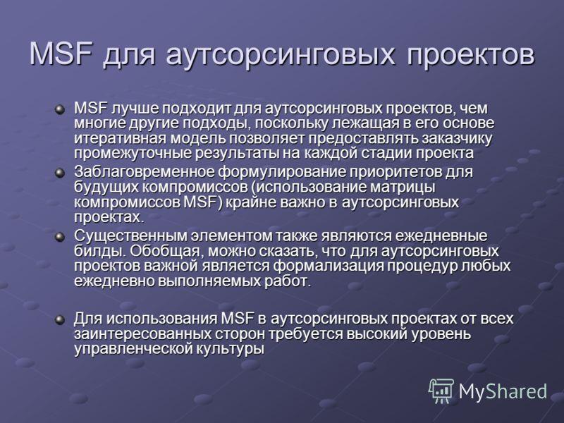 MSF для аутсорсинговых проектов MSF лучше подходит для аутсорсинговых проектов, чем многие другие подходы, поскольку лежащая в его основе итеративная модель позволяет предоставлять заказчику промежуточные результаты на каждой стадии проекта Заблаговр