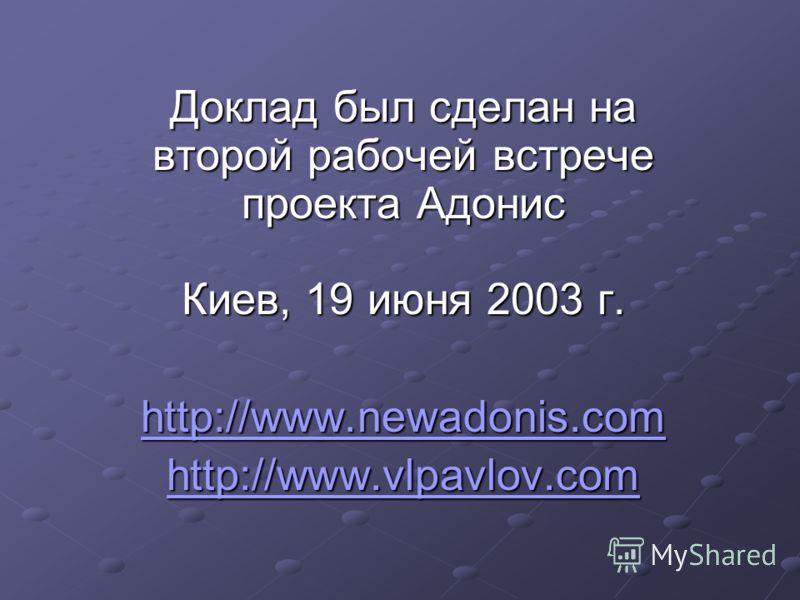 Доклад был сделан на второй рабочей встрече проекта Адонис Киев, 19 июня 2003 г. http://www.newadonis.com http://www.vlpavlov.com