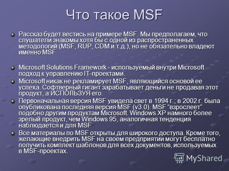 Что такое MSF Рассказ будет вестись на примере MSF. Мы предполагаем, что слушатели знакомы хотя бы с одной из распространенных методологий (MSF, RUP, CDM и т.д.), но не обязательно владеют именно MSF Microsoft Solutions Framework - используемый внутр