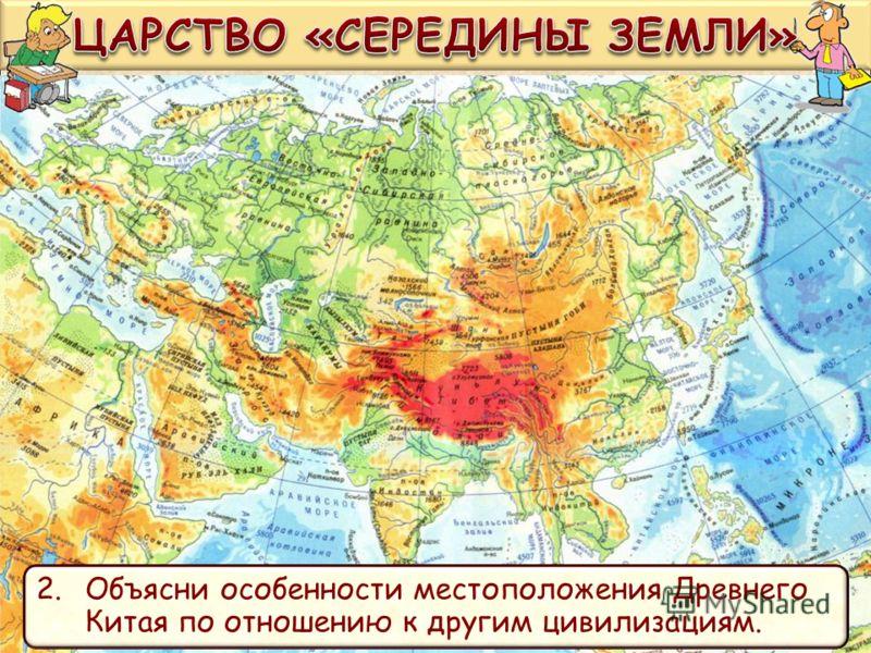 Программный уровень. Используя карту ответь на вопросы. 1.С помощью географических объектов опиши место положение древнекитайской цивилизации. 2.Объясни особенности местоположения Древнего Китая по отношению к другим цивилизациям.