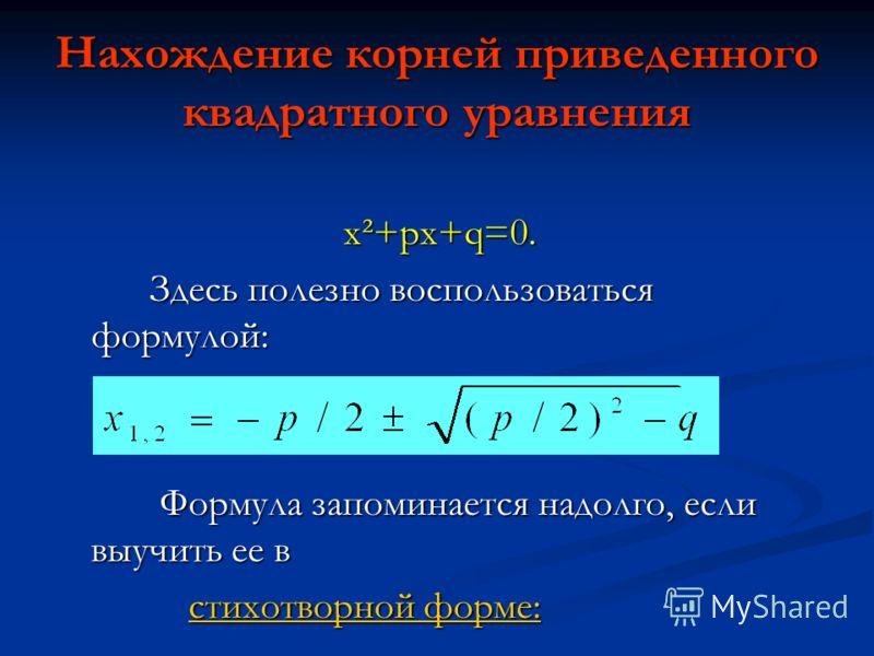 х²+px+q=0. х²+px+q=0. Здесь полезно воспользоваться формулой: Здесь полезно воспользоваться формулой: Формула запоминается надолго, если выучить ее в Формула запоминается надолго, если выучить ее в стихотворной форме: стихотворной форме:стихотворной