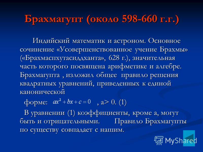 Брахмагупт (около 598-660 г.г.) Индийский математик и астроном. Основное сочинение «Усовершенствованное учение Брахмы» («Брахмаспхутасиддханта», 628 г.), значительная часть которого посвящена арифметике и алгебре. Брахмагупта, изложил общее правило р