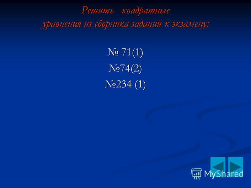 Решить квадратные уравнения из сборника заданий к экзамену: Решить квадратные уравнения из сборника заданий к экзамену: 71(1) 71(1)74(2) 234 (1)