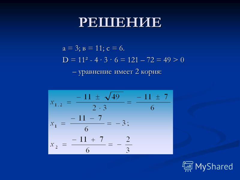 РЕШЕНИЕ а = 3; в = 11; с = 6. D = 11² - 4 3 · 6 = 121 – 72 = 49 > 0 – уравнение имеет 2 корня: – уравнение имеет 2 корня:
