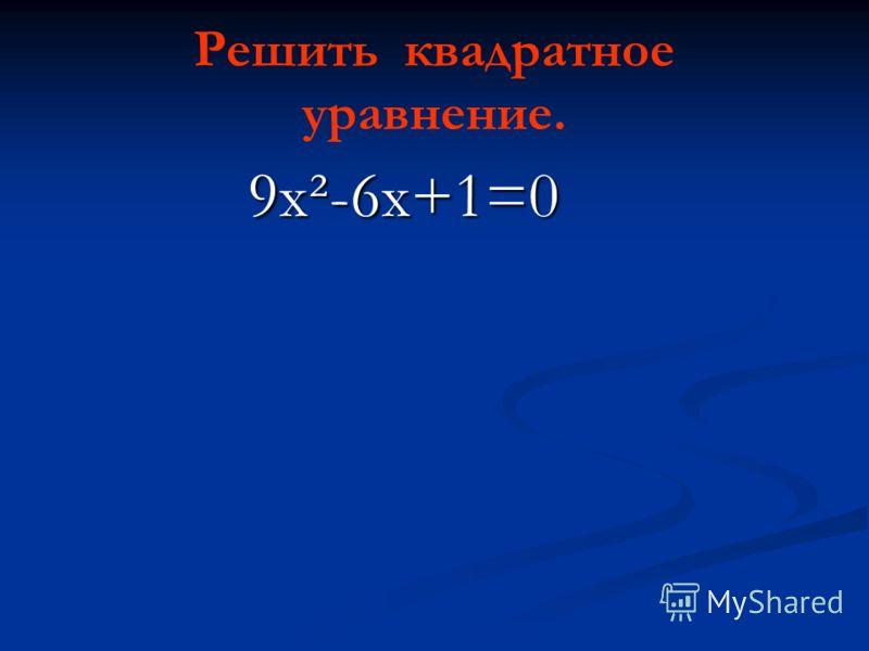 9х²-6х+1=0 9х²-6х+1=0 Решить квадратное уравнение.