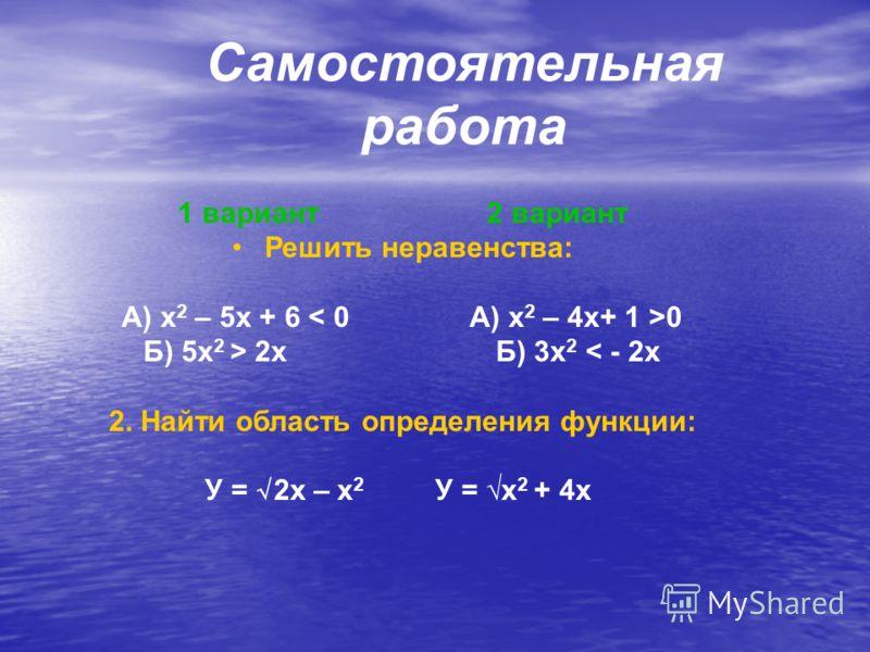 Самостоятельная работа 1 вариант 2 вариант Решить неравенства: А) x 2 – 5x + 6 0 Б) 5x 2 > 2x Б) 3x 2 < - 2x 2. Найти область определения функции: У = 2x – x 2 У = x 2 + 4x
