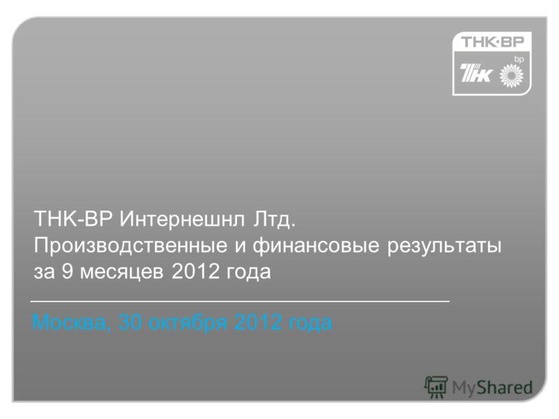 TНK-BP Интернешнл Лтд. Производственные и финансовые результаты за 9 месяцев 2012 года Москва, 30 октября 2012 года