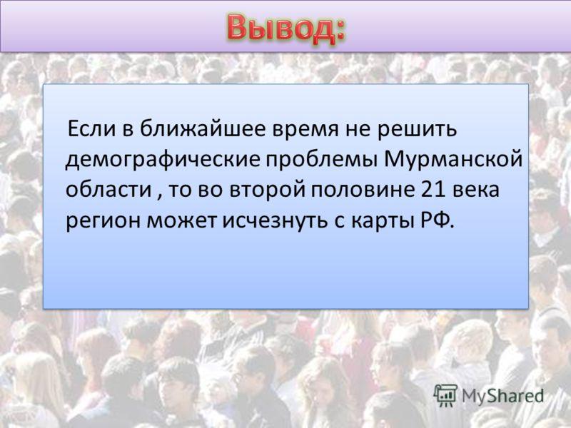 Если в ближайшее время не решить демографические проблемы Мурманской области, то во второй половине 21 века регион может исчезнуть с карты РФ.