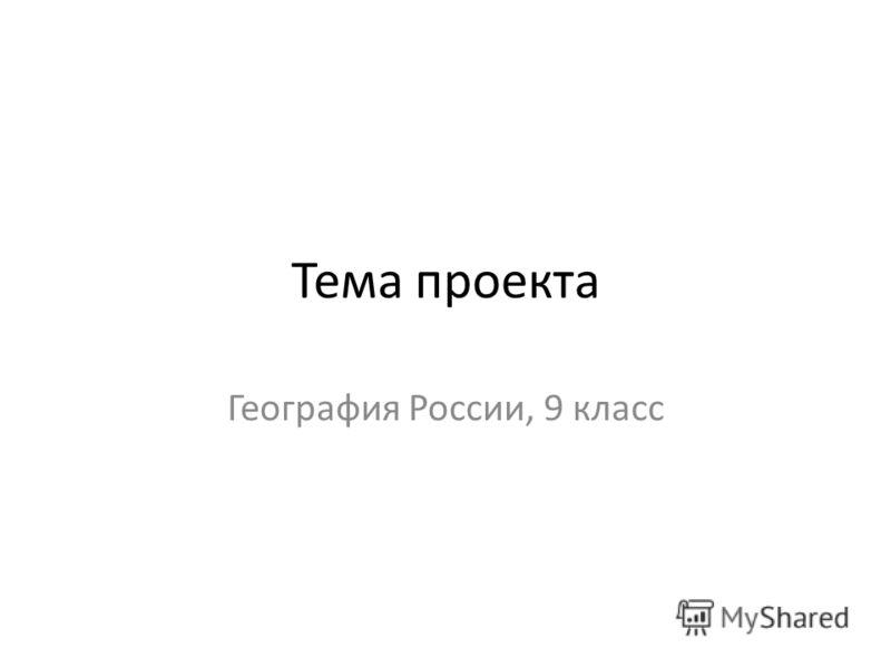 Тема проекта География России, 9 класс