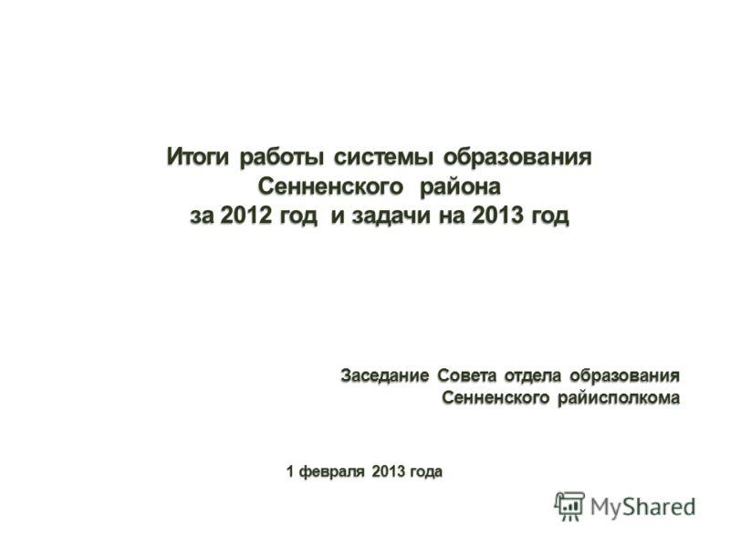 Итоги работы системы образования Сенненского района за 2012 год и задачи на 2013 год Заседание Совета отдела образования Сенненского райисполкома 1 февраля 2013 года