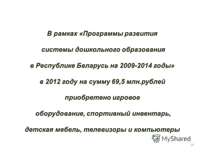 В рамках «Программы развития системы дошкольного образования системы дошкольного образования в Республике Беларусь на 2009-2014 годы» в 2012 году на сумму 69,5 млн.рублей приобретено игровое оборудование, спортивный инвентарь, оборудование, спортивны