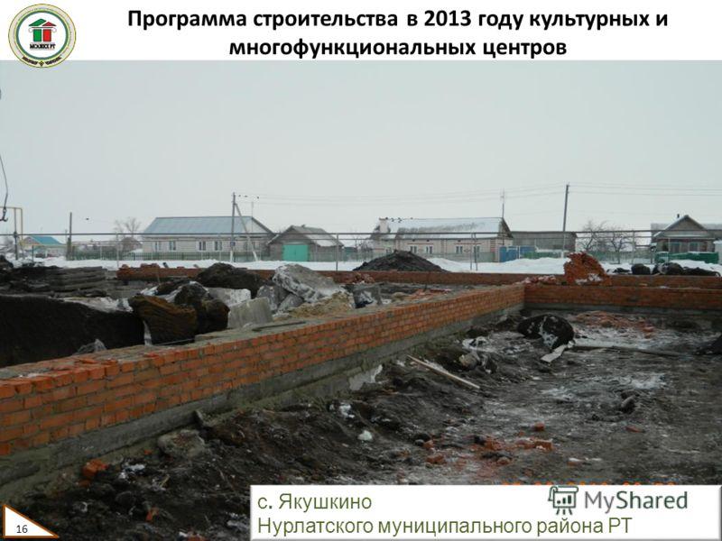 Программа строительства в 2013 году культурных и многофункциональных центров 16 с. Якушкино Нурлатского муниципального района РТ 16