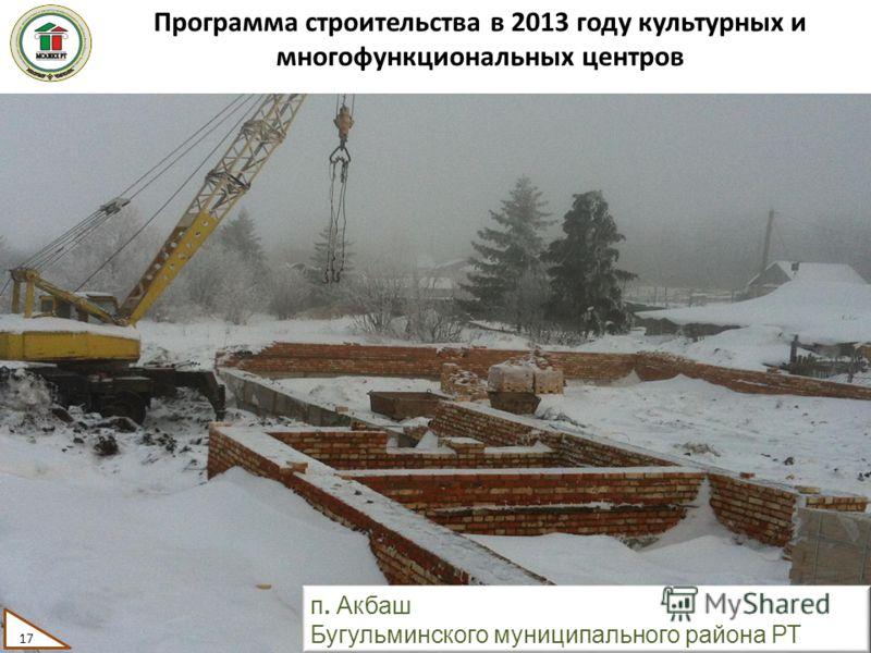 Программа строительства в 2013 году культурных и многофункциональных центров 17 п. Акбаш Бугульминского муниципального района РТ 17