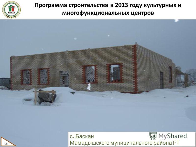 Программа строительства в 2013 году культурных и многофункциональных центров 18 с. Баскан Мамадышского муниципального района РТ 18