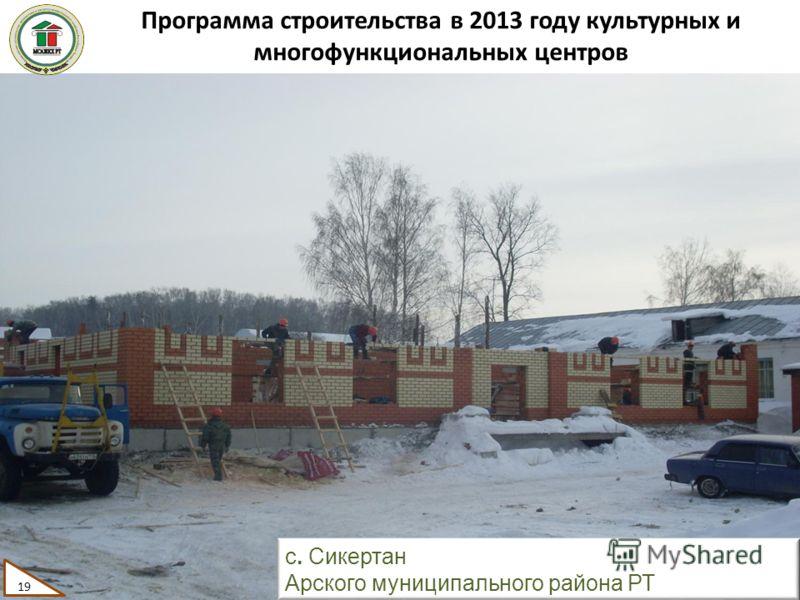 Программа строительства в 2013 году культурных и многофункциональных центров 19 с. Сикертан Арского муниципального района РТ 19