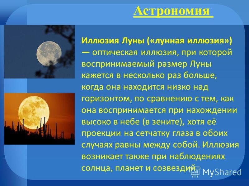 Астрономия Иллюзия Луны («лунная иллюзия») оптическая иллюзия, при которой воспринимаемый размер Луны кажется в несколько раз больше, когда она находится низко над горизонтом, по сравнению с тем, как она воспринимается при нахождении высоко в небе (в