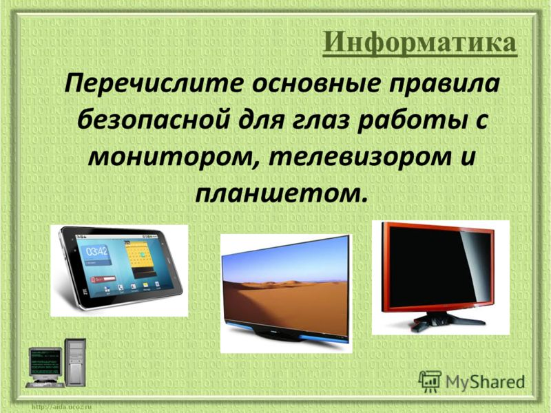Информатика Перечислите основные правила безопасной для глаз работы с монитором, телевизором и планшетом.