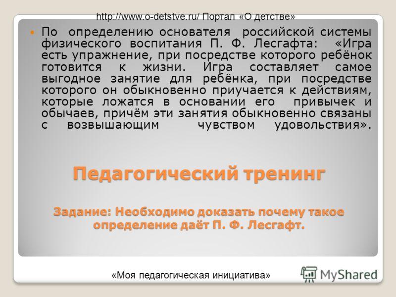 Педагогический тренинг Задание: Необходимо доказать почему такое определение даёт П. Ф. Лесгафт. По определению основателя российской системы физического воспитания П. Ф. Лесгафта: «Игра есть упражнение, при посредстве которого ребёнок готовится к жи
