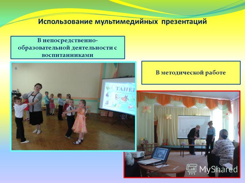 Использование мультимедийных презентаций В непосредственно- образовательной деятельности с воспитанниками В методической работе