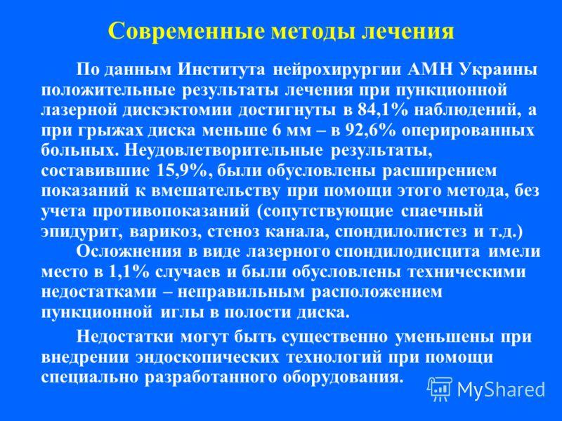 Современные методы лечения По данным Института нейрохирургии АМН Украины положительные результаты лечения при пункционной лазерной дискэктомии достигнуты в 84,1% наблюдений, а при грыжах диска меньше 6 мм – в 92,6% оперированных больных. Неудовлетвор