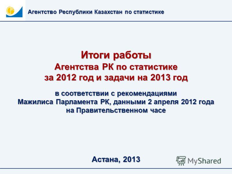 Итоги работы Агентства РК по статистике за 2012 год и задачи на 2013 год Агентство Республики Казахстан по статистике Астана, 2013 в соответствии с рекомендациями Мажилиса Парламента РК, данными 2 апреля 2012 года на Правительственном часе