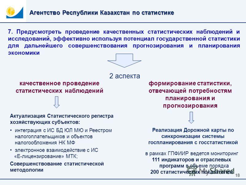 Агентство Республики Казахстан по статистике 18 7. Предусмотреть проведение качественных статистических наблюдений и исследований, эффективно используя потенциал государственной статистики для дальнейшего совершенствования прогнозирования и планирова