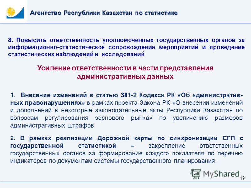 Агентство Республики Казахстан по статистике 19 8. Повысить ответственность уполномоченных государственных органов за информационно-статистическое сопровождение мероприятий и проведение статистических наблюдений и исследований 1. Внесение изменений в