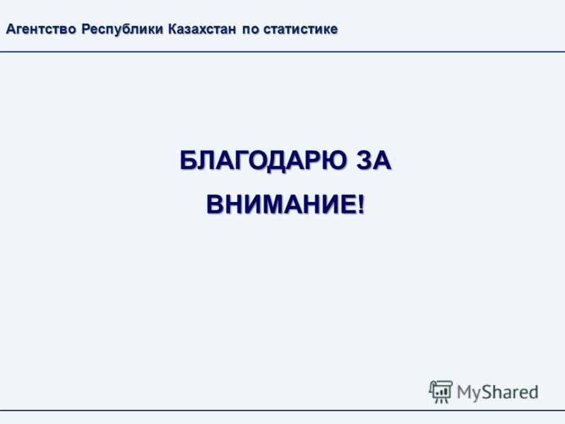 БЛАГОДАРЮ ЗА ВНИМАНИЕ! Агентство Республики Казахстан по статистике