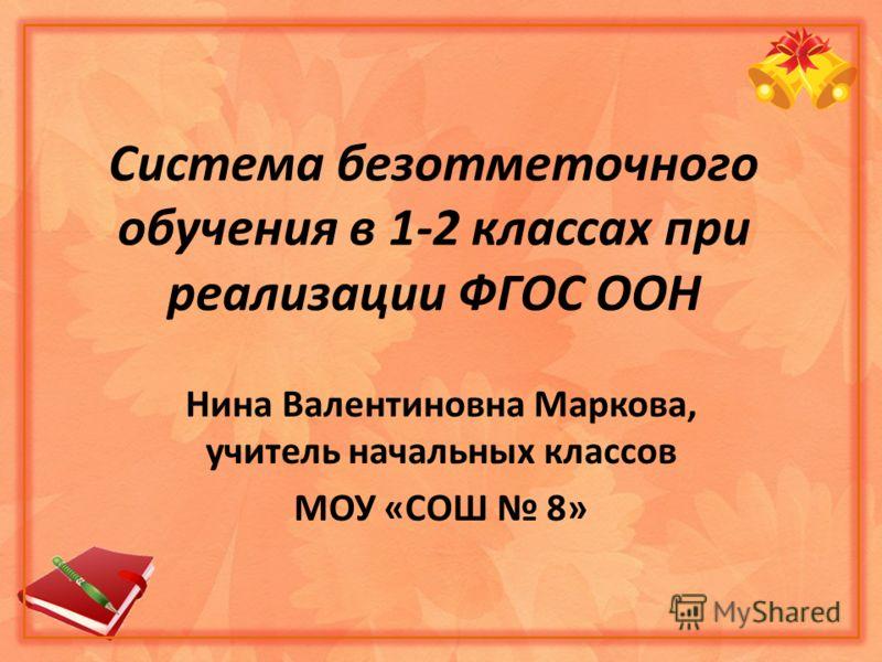 Система безотметочного обучения в 1-2 классах при реализации ФГОС ООН Нина Валентиновна Маркова, учитель начальных классов МОУ «СОШ 8»