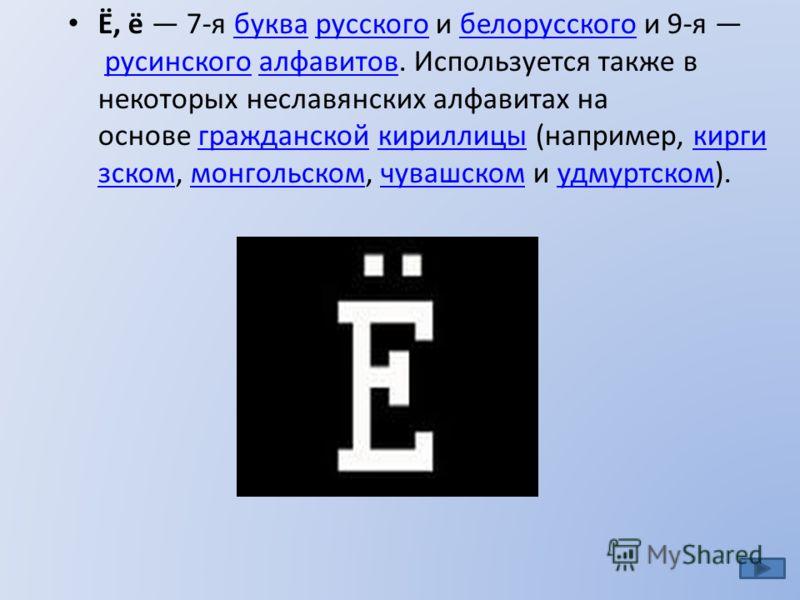 Ё, ё 7-я буква русского и белорусского и 9-я русинского алфавитов. Используется также в некоторых неславянских алфавитах на основе гражданской кириллицы (например, кирги зском, монгольском, чувашском и удмуртском).букварусскогобелорусскогорусинскогоа
