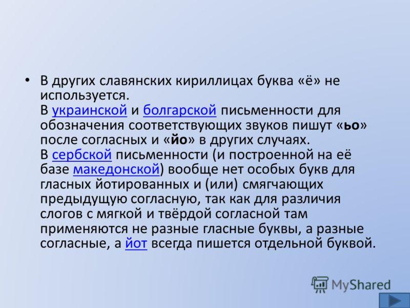 В других славянских кириллицах буква «ё» не используется. В украинской и болгарской письменности для обозначения соответствующих звуков пишут «ьо» после согласных и «йо» в других случаях. В сербской письменности (и построенной на её базе македонской)