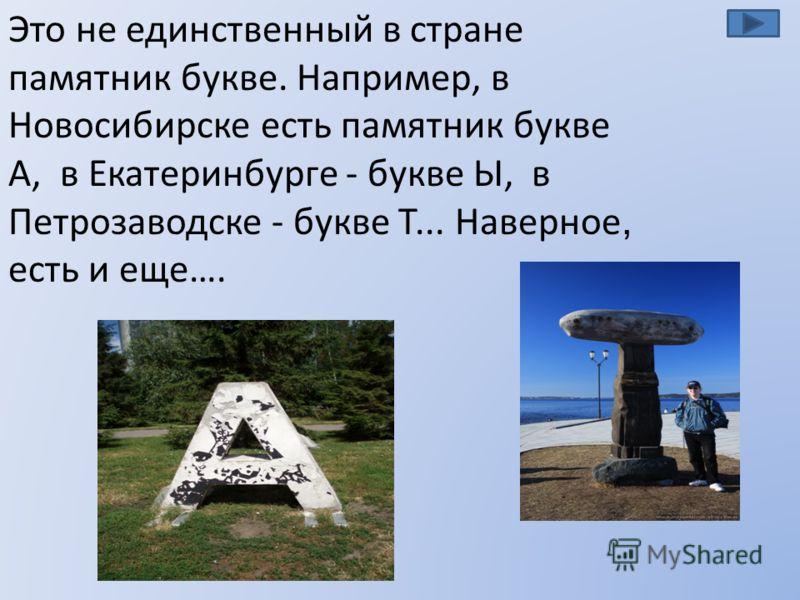 Это не единственный в стране памятник букве. Например, в Новосибирске есть памятник букве А, в Екатеринбурге - букве Ы, в Петрозаводске - букве Т... Наверное, есть и еще….