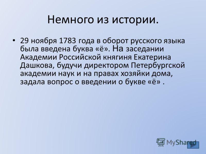 Немного из истории. 29 ноября 1783 года в оборот русского языка была введена буква «ё». На заседании Академии Российской княгиня Екатерина Дашкова, будучи директором Петербургской академии наук и на правах хозяйки дома, задала вопрос о введении о бук