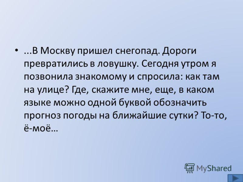 ...В Москву пришел снегопад. Дороги превратились в ловушку. Сегодня утром я позвонила знакомому и спросила: как там на улице? Где, скажите мне, еще, в каком языке можно одной буквой обозначить прогноз погоды на ближайшие сутки? То-то, ё-моё…