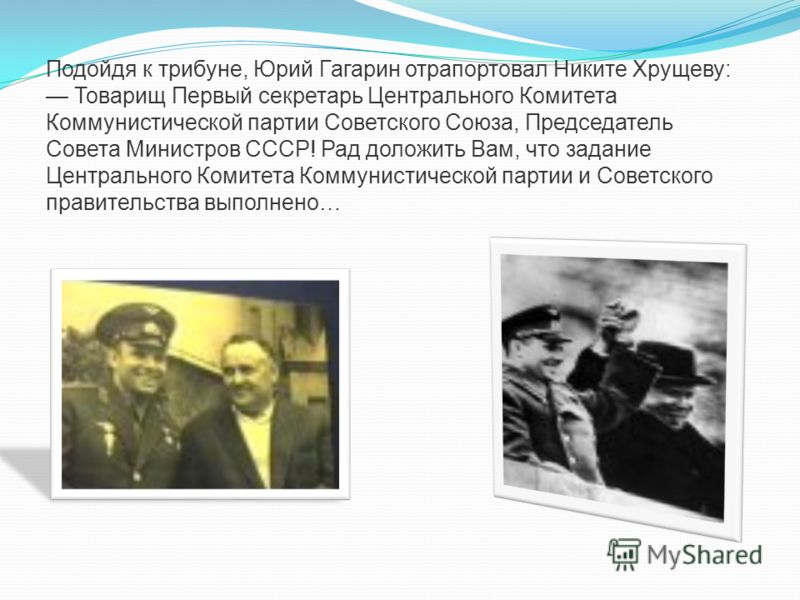 Подойдя к трибуне, Юрий Гагарин отрапортовал Никите Хрущеву: Товарищ Первый секретарь Центрального Комитета Коммунистической партии Советского Союза, Председатель Совета Министров СССР! Рад доложить Вам, что задание Центрального Комитета Коммунистиче