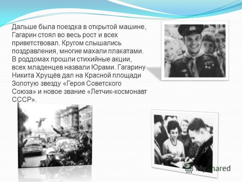Дальше была поездка в открытой машине, Гагарин стоял во весь рост и всех приветствовал. Кругом слышались поздравления, многие махали плакатами. В роддомах прошли стихийные акции, всех младенцев назвали Юрами. Гагарину Никита Хрущёв дал на Красной пло