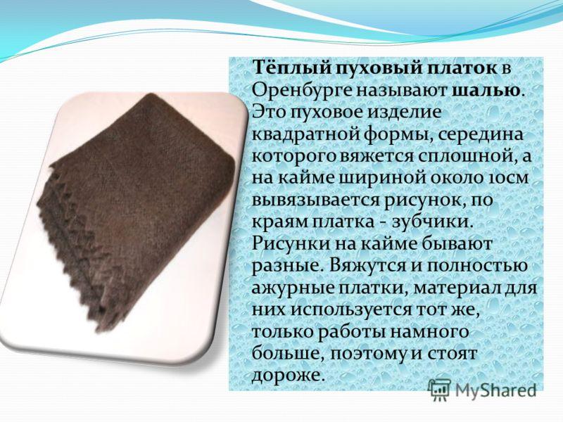 Тёплый пуховый платок в Оренбурге называют шалью. Это пуховое изделие квадратной формы, середина которого вяжется сплошной, а на кайме шириной около 10см вывязывается рисунок, по краям платка - зубчики. Рисунки на кайме бывают разные. Вяжутся и полно