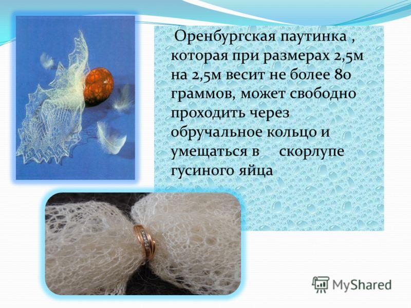 Оренбургская паутинка, которая при размерах 2,5м на 2,5м весит не более 80 граммов, может свободно проходить через обручальное кольцо и умещаться в скорлупе гусиного яйца